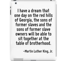 I have a dream that one day on the red hills of Georgia, the sons of former slaves and the sons of former slave owners will be able to sit together at the table of brotherhood. iPad Case/Skin