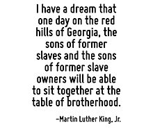 I have a dream that one day on the red hills of Georgia, the sons of former slaves and the sons of former slave owners will be able to sit together at the table of brotherhood. Photographic Print