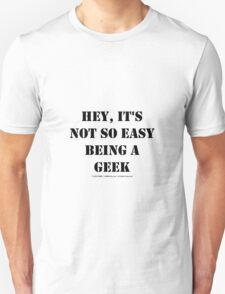 Hey, It's Not So Easy Being A Geek - Black Text Unisex T-Shirt