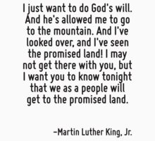 I just want to do God's will. And he's allowed me to go to the mountain. And I've looked over, and I've seen the promised land! I may not get there with you, but I want you to know tonight that we as by Quotr