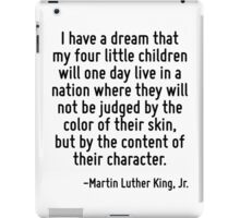 I have a dream that my four little children will one day live in a nation where they will not be judged by the color of their skin, but by the content of their character. iPad Case/Skin