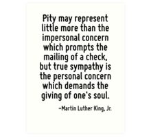 Pity may represent little more than the impersonal concern which prompts the mailing of a check, but true sympathy is the personal concern which demands the giving of one's soul. Art Print