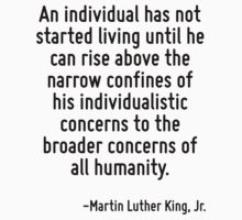 An individual has not started living until he can rise above the narrow confines of his individualistic concerns to the broader concerns of all humanity. by Quotr
