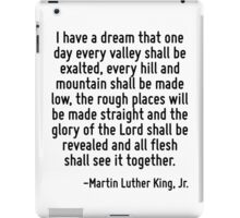 I have a dream that one day every valley shall be exalted, every hill and mountain shall be made low, the rough places will be made straight and the glory of the Lord shall be revealed and all flesh  iPad Case/Skin