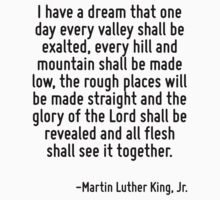I have a dream that one day every valley shall be exalted, every hill and mountain shall be made low, the rough places will be made straight and the glory of the Lord shall be revealed and all flesh  by Quotr