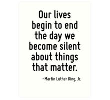 Our lives begin to end the day we become silent about things that matter. Art Print
