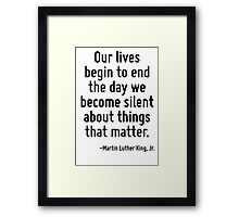 Our lives begin to end the day we become silent about things that matter. Framed Print