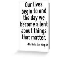 Our lives begin to end the day we become silent about things that matter. Greeting Card