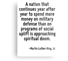 A nation that continues year after year to spend more money on military defense than on programs of social uplift is approaching spiritual doom. Metal Print