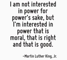 I am not interested in power for power's sake, but I'm interested in power that is moral, that is right and that is good. by Quotr