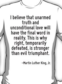 I believe that unarmed truth and unconditional love will have the final word in reality. This is why right, temporarily defeated, is stronger than evil triumphant. T-Shirt