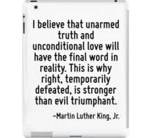 I believe that unarmed truth and unconditional love will have the final word in reality. This is why right, temporarily defeated, is stronger than evil triumphant. iPad Case/Skin