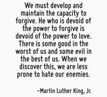 We must develop and maintain the capacity to forgive. He who is devoid of the power to forgive is devoid of the power to love. There is some good in the worst of us and some evil in the best of us. W by Quotr