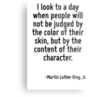 I look to a day when people will not be judged by the color of their skin, but by the content of their character. Metal Print