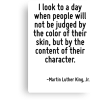 I look to a day when people will not be judged by the color of their skin, but by the content of their character. Canvas Print