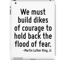 We must build dikes of courage to hold back the flood of fear. iPad Case/Skin