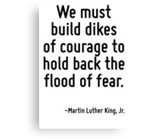 We must build dikes of courage to hold back the flood of fear. Canvas Print