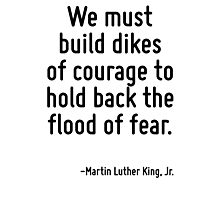 We must build dikes of courage to hold back the flood of fear. Photographic Print