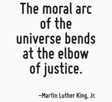 The moral arc of the universe bends at the elbow of justice. by Quotr