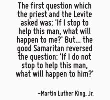 The first question which the priest and the Levite asked was: 'If I stop to help this man, what will happen to me?' But... the good Samaritan reversed the question: 'If I do not stop to help this man by Quotr