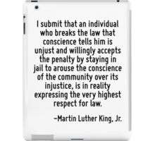 I submit that an individual who breaks the law that conscience tells him is unjust and willingly accepts the penalty by staying in jail to arouse the conscience of the community over its injustice, i iPad Case/Skin