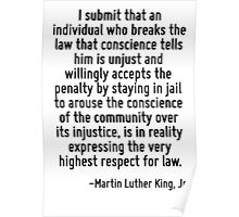 I submit that an individual who breaks the law that conscience tells him is unjust and willingly accepts the penalty by staying in jail to arouse the conscience of the community over its injustice, i Poster