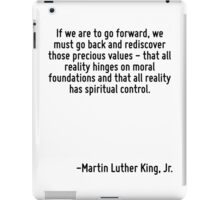If we are to go forward, we must go back and rediscover those precious values - that all reality hinges on moral foundations and that all reality has spiritual control. iPad Case/Skin