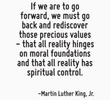 If we are to go forward, we must go back and rediscover those precious values - that all reality hinges on moral foundations and that all reality has spiritual control. by Quotr