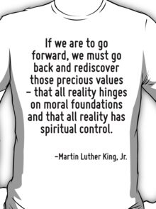If we are to go forward, we must go back and rediscover those precious values - that all reality hinges on moral foundations and that all reality has spiritual control. T-Shirt