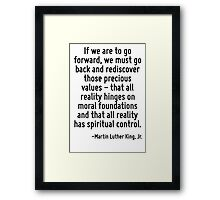 If we are to go forward, we must go back and rediscover those precious values - that all reality hinges on moral foundations and that all reality has spiritual control. Framed Print