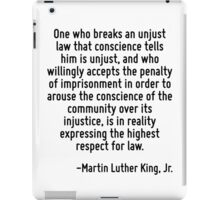 One who breaks an unjust law that conscience tells him is unjust, and who willingly accepts the penalty of imprisonment in order to arouse the conscience of the community over its injustice, is in re iPad Case/Skin