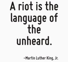 A riot is the language of the unheard. by Quotr