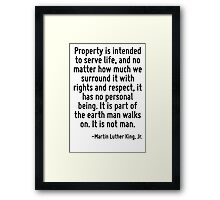 Property is intended to serve life, and no matter how much we surround it with rights and respect, it has no personal being. It is part of the earth man walks on. It is not man. Framed Print