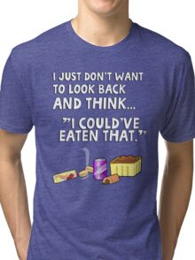 """I just don't want to look back and think """"I could've eaten that."""" Funny quote. Tri-blend T-Shirt"""