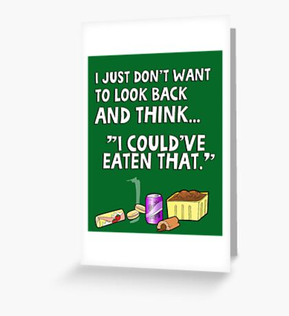 """I just don't want to look back and think """"I could've eaten that."""" Funny quote. Greeting Card"""