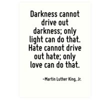 Darkness cannot drive out darkness; only light can do that. Hate cannot drive out hate; only love can do that. Art Print
