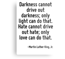 Darkness cannot drive out darkness; only light can do that. Hate cannot drive out hate; only love can do that. Metal Print