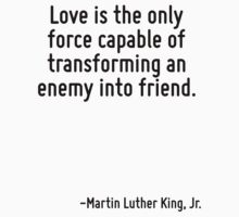 Love is the only force capable of transforming an enemy into friend. by Quotr