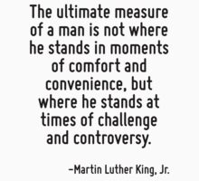 The ultimate measure of a man is not where he stands in moments of comfort and convenience, but where he stands at times of challenge and controversy. by Quotr