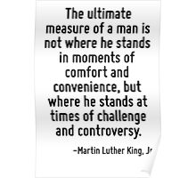 The ultimate measure of a man is not where he stands in moments of comfort and convenience, but where he stands at times of challenge and controversy. Poster