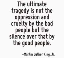 The ultimate tragedy is not the oppression and cruelty by the bad people but the silence over that by the good people. by Quotr