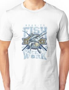 Born To Fish forced to work copy Unisex T-Shirt