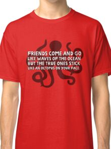 Friends come and go like waves of the ocean but the true ones stick like an octopus on your face Classic T-Shirt