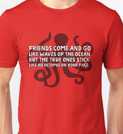 Friends come and go like waves of the ocean but the true ones stick like an octopus on your face Unisex T-Shirt