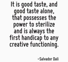 It is good taste, and good taste alone, that possesses the power to sterilize and is always the first handicap to any creative functioning. by Quotr