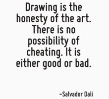 Drawing is the honesty of the art. There is no possibility of cheating. It is either good or bad. by Quotr