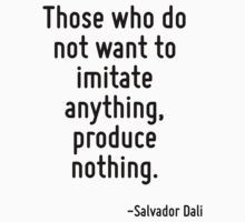 Those who do not want to imitate anything, produce nothing. by Quotr