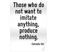 Those who do not want to imitate anything, produce nothing. Poster
