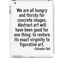 We are all hungry and thirsty for concrete images. Abstract art will have been good for one thing: to restore its exact virginity to figurative art. iPad Case/Skin