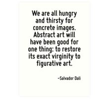 We are all hungry and thirsty for concrete images. Abstract art will have been good for one thing: to restore its exact virginity to figurative art. Art Print
